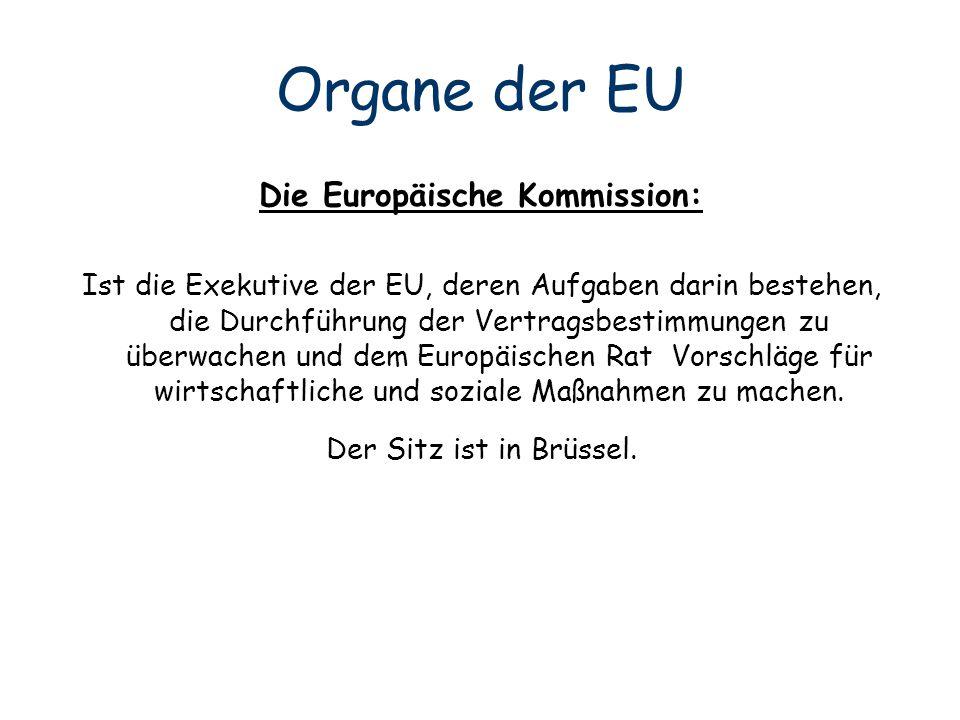 Organe der EU Die Europäische Kommission: Ist die Exekutive der EU, deren Aufgaben darin bestehen, die Durchführung der Vertragsbestimmungen zu überwa