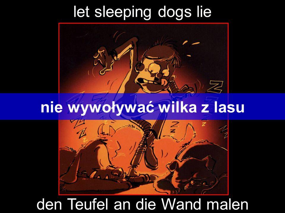 let sleeping dogs lie nie wywoływać wilka z lasu den Teufel an die Wand malen