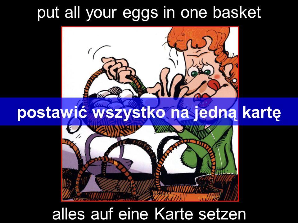 put all your eggs in one basket postawić wszystko na jedną kartę alles auf eine Karte setzen