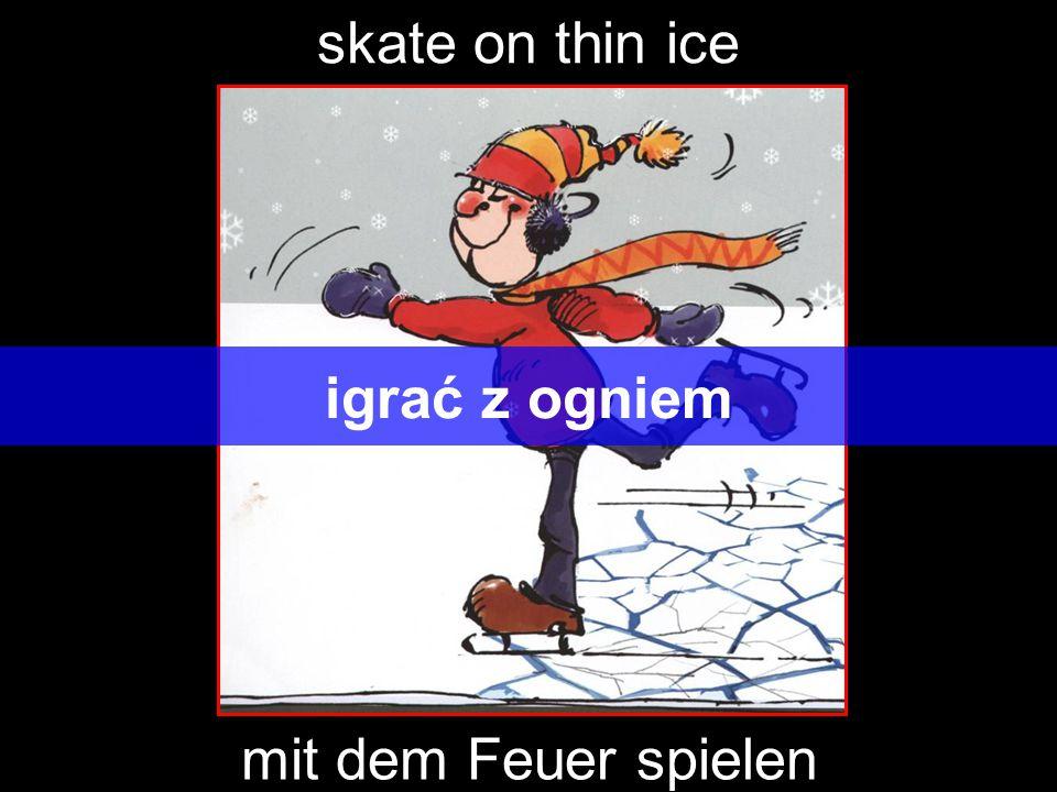 skate on thin ice igrać z ogniem mit dem Feuer spielen