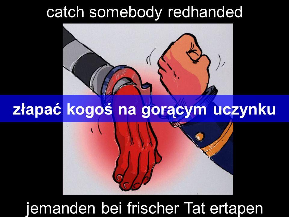 catch somebody redhanded złapać kogoś na gorącym uczynku jemanden bei frischer Tat ertapen