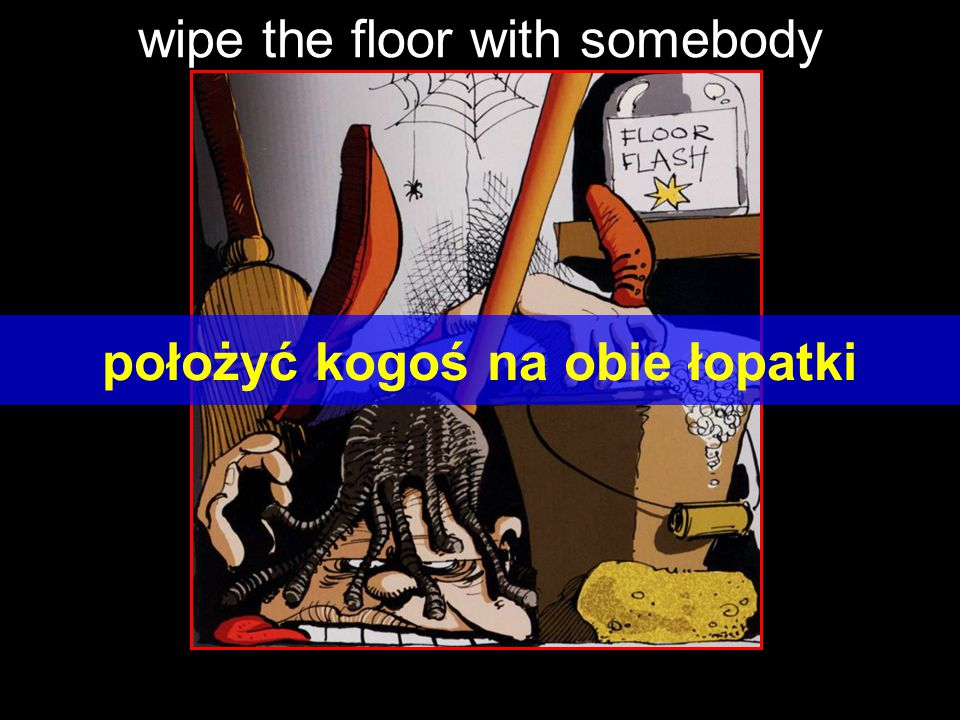wipe the floor with somebody położyć kogoś na obie łopatki