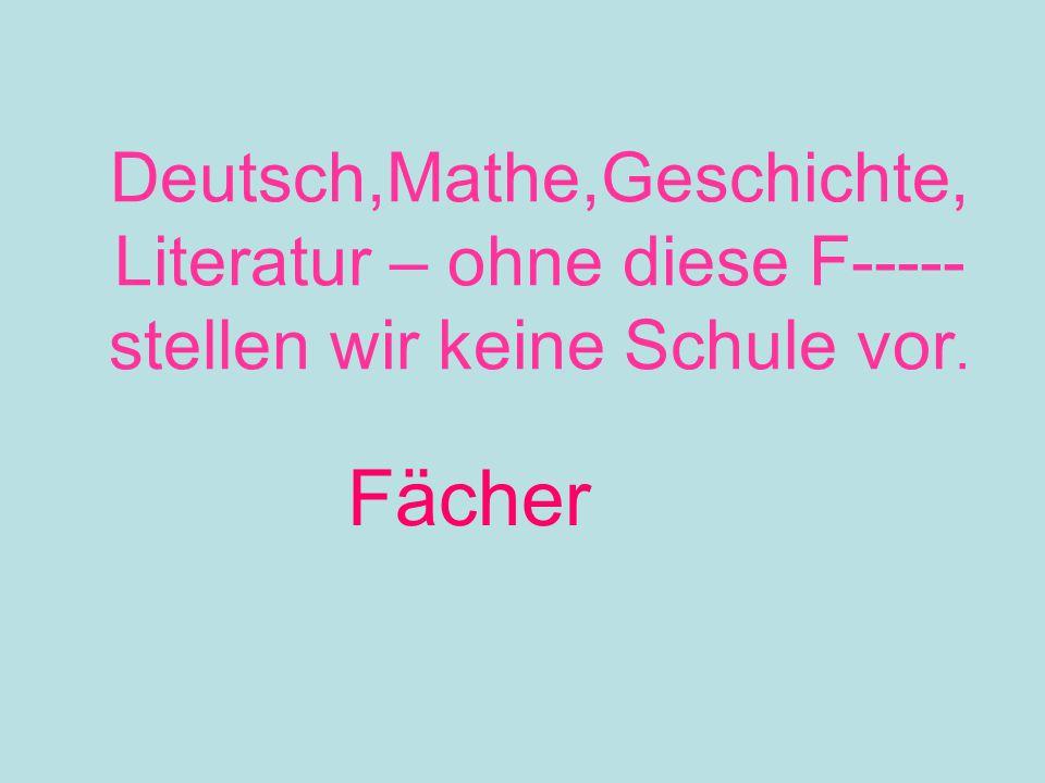 Deutsch,Mathe,Geschichte, Literatur – ohne diese F----- stellen wir keine Schule vor. Fächer