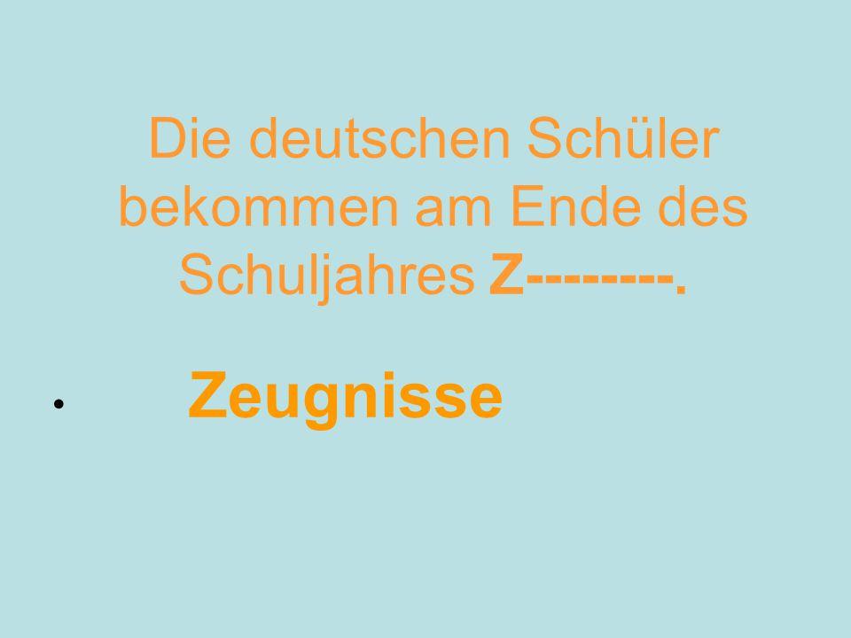 Die deutschen Schüler bekommen am Ende des Schuljahres Z--------. Zeugnisse