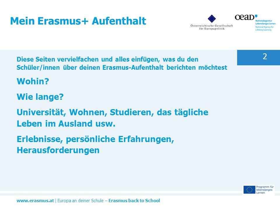 www.erasmus.at | Europa an deiner Schule – Erasmus back to School 2 Mein Erasmus+ Aufenthalt Diese Seiten vervielfachen und alles einfügen, was du den Schüler/innen über deinen Erasmus-Aufenthalt berichten möchtest Wohin.