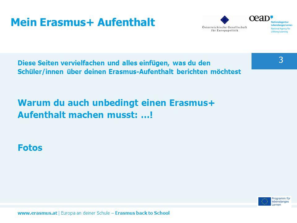 www.erasmus.at | Europa an deiner Schule – Erasmus back to School 3 Mein Erasmus+ Aufenthalt Diese Seiten vervielfachen und alles einfügen, was du den Schüler/innen über deinen Erasmus-Aufenthalt berichten möchtest Warum du auch unbedingt einen Erasmus+ Aufenthalt machen musst: ….