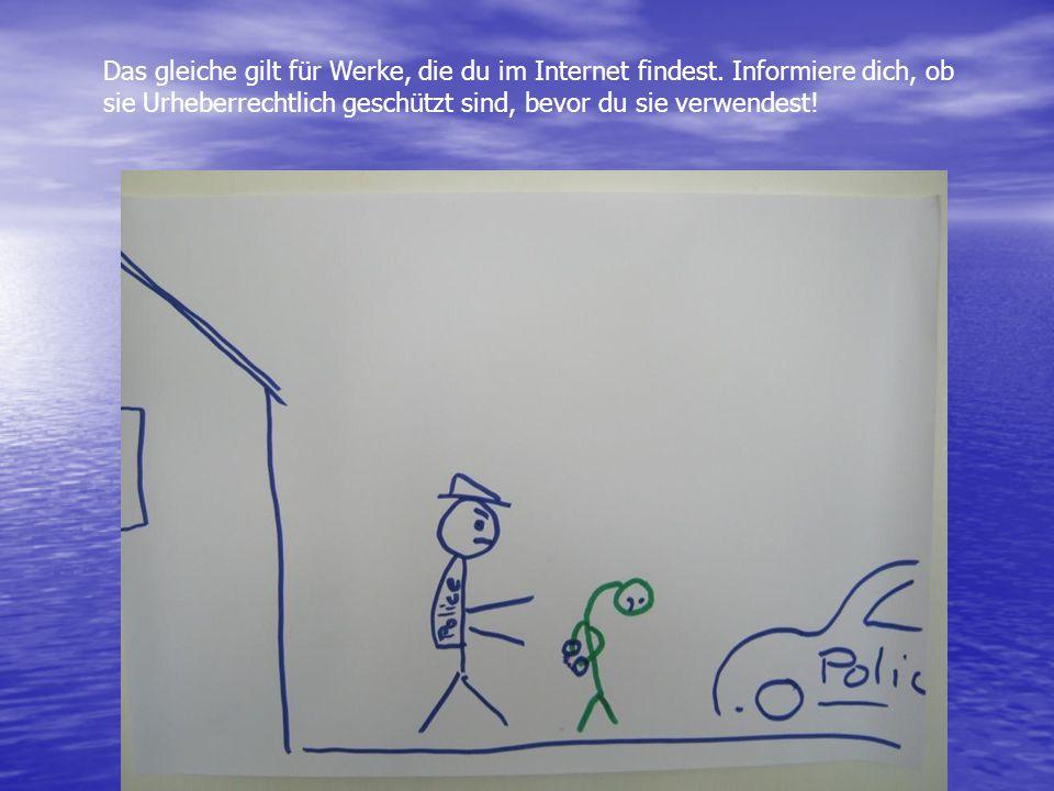 Das gleiche gilt für Werke, die du im Internet findest. Informiere dich, ob sie Urheberrechtlich geschützt sind, bevor du sie verwendest!