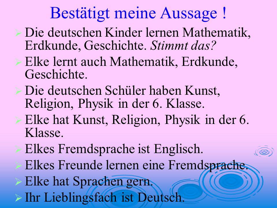 Bestätigt meine Aussage !   Die deutschen Kinder lernen Mathematik, Erdkunde, Geschichte. Stimmt das?   Elke lernt auch Mathematik, Erdkunde, Gesc