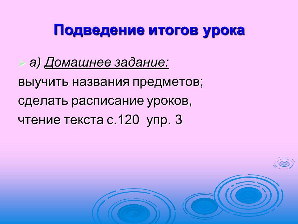 Подведение итогов урока  а) Домашнее задание: выучить названия предметов; сделать расписание уроков, чтение текста с.120 упр. 3