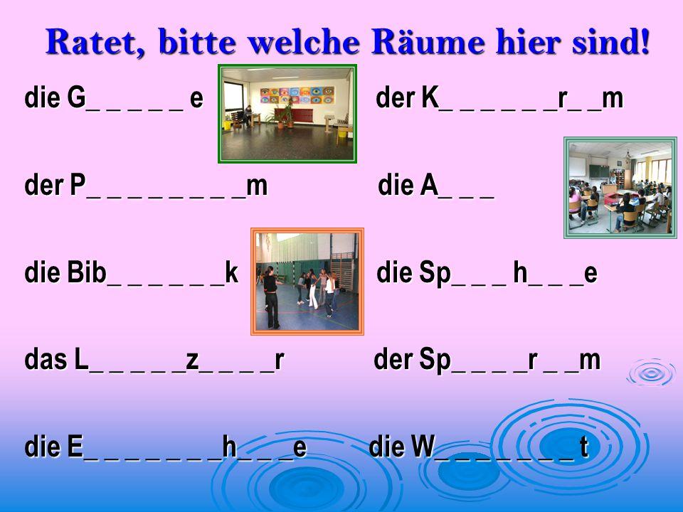 Ratet, bitte welche Räume hier sind! die G_ _ _ _ _ e der K_ _ _ _ _ _r_ _m der P_ _ _ _ _ _ _ _m die A_ _ _ die Bib_ _ _ _ _ _k die Sp_ _ _ h_ _ _e d