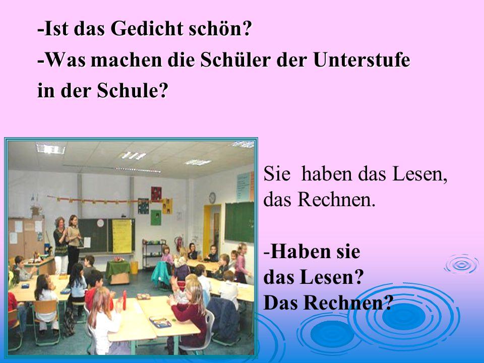 -Ist das Gedicht schön.-Was machen die Schüler der Unterstufe in der Schule.