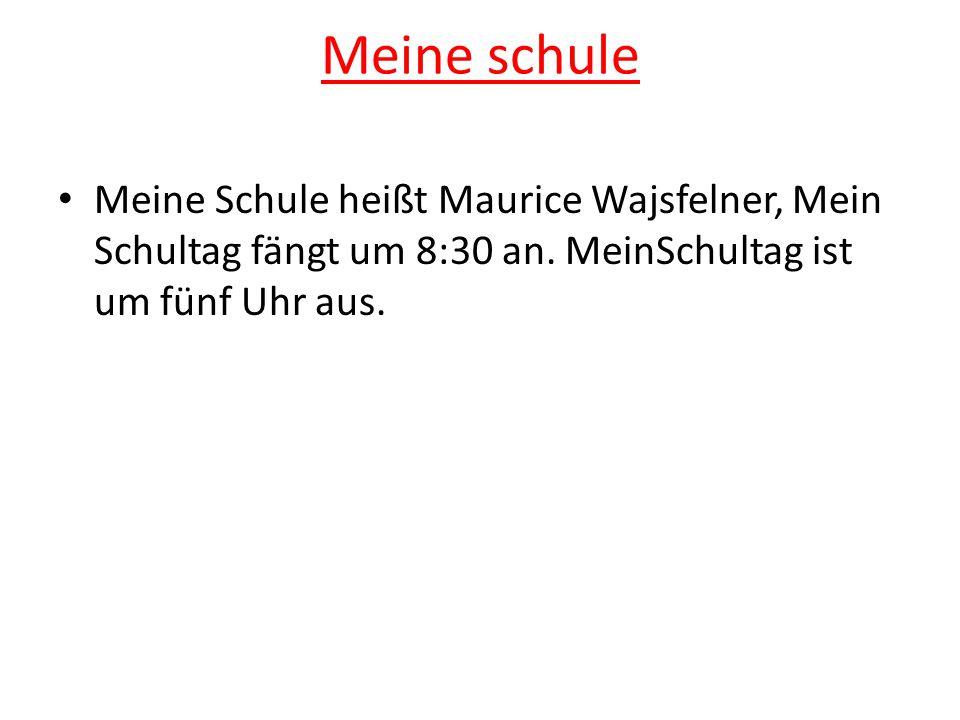 Meine schule Meine Schule heißt Maurice Wajsfelner, Mein Schultag fängt um 8:30 an. MeinSchultag ist um fünf Uhr aus.