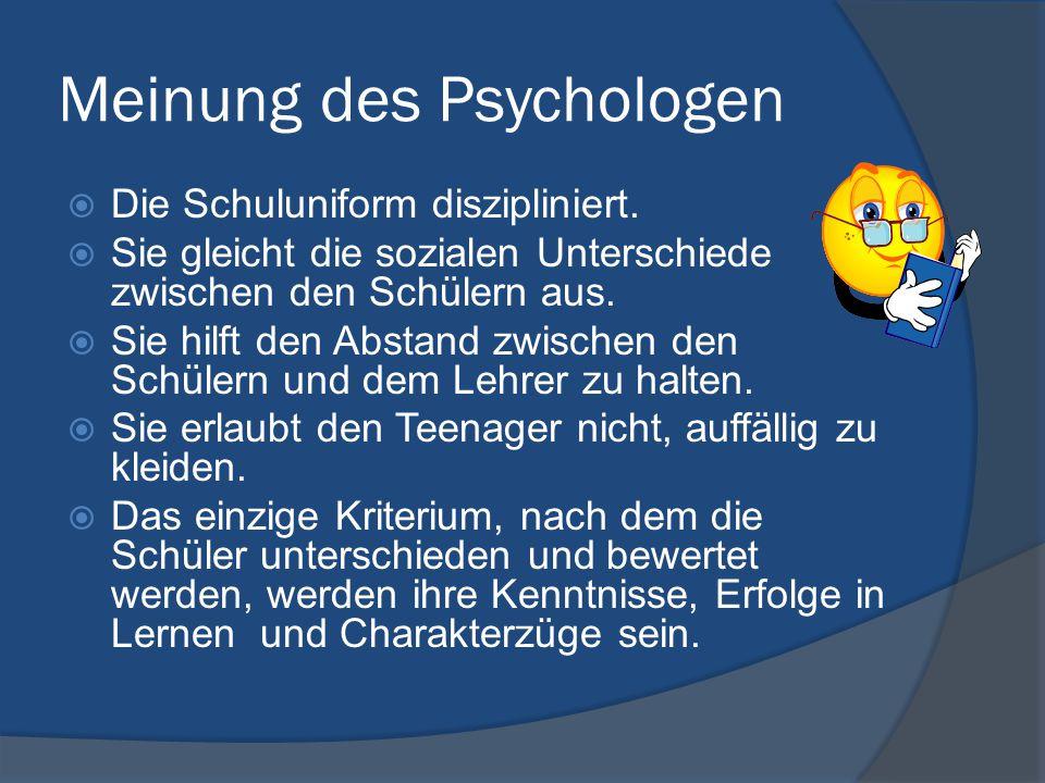 Meinung des Psychologen  Die Schuluniform diszipliniert.  Sie gleicht die sozialen Unterschiede zwischen den Schülern aus.  Sie hilft den Abstand z