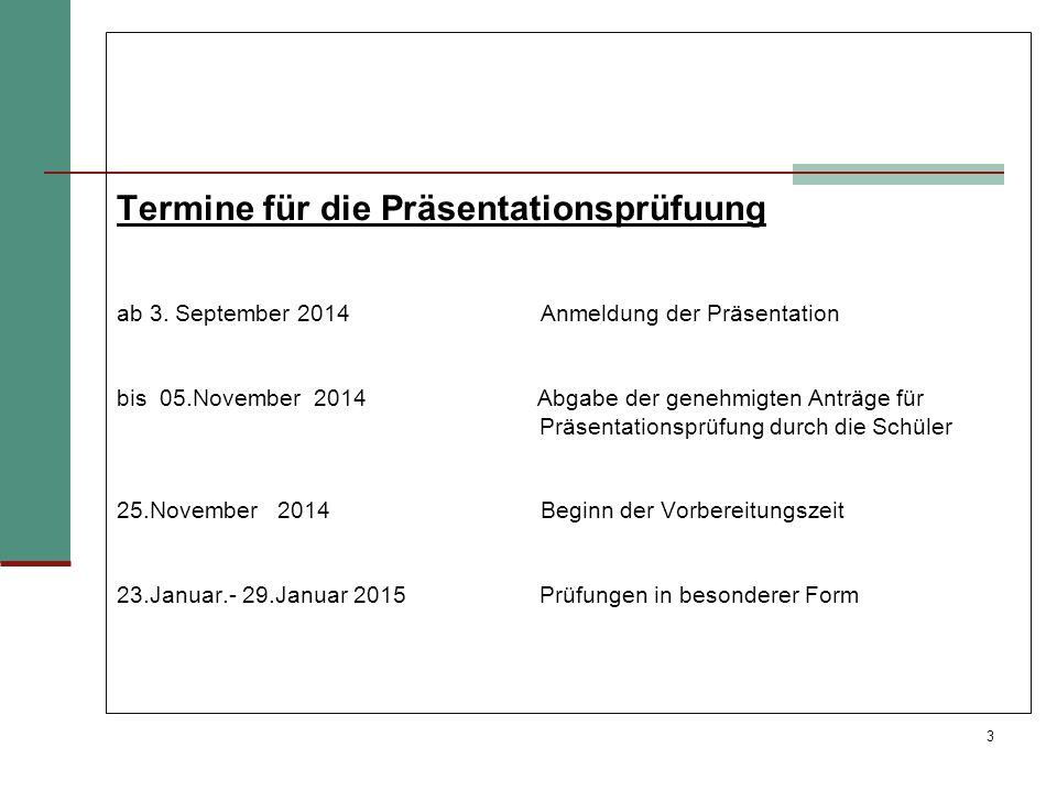 3 Termine für die Präsentationsprüfuung ab 3. September 2014 Anmeldung der Präsentation bis 05.November 2014 Abgabe der genehmigten Anträge für Präsen