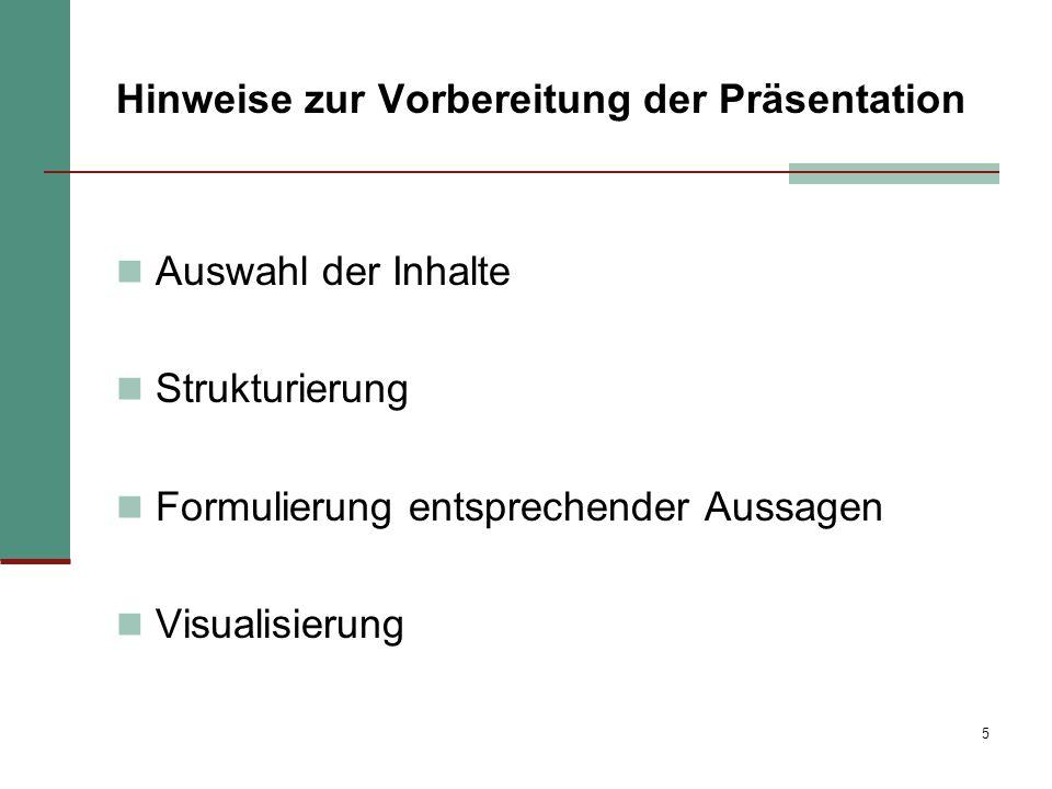 5 Hinweise zur Vorbereitung der Präsentation Auswahl der Inhalte Strukturierung Formulierung entsprechender Aussagen Visualisierung