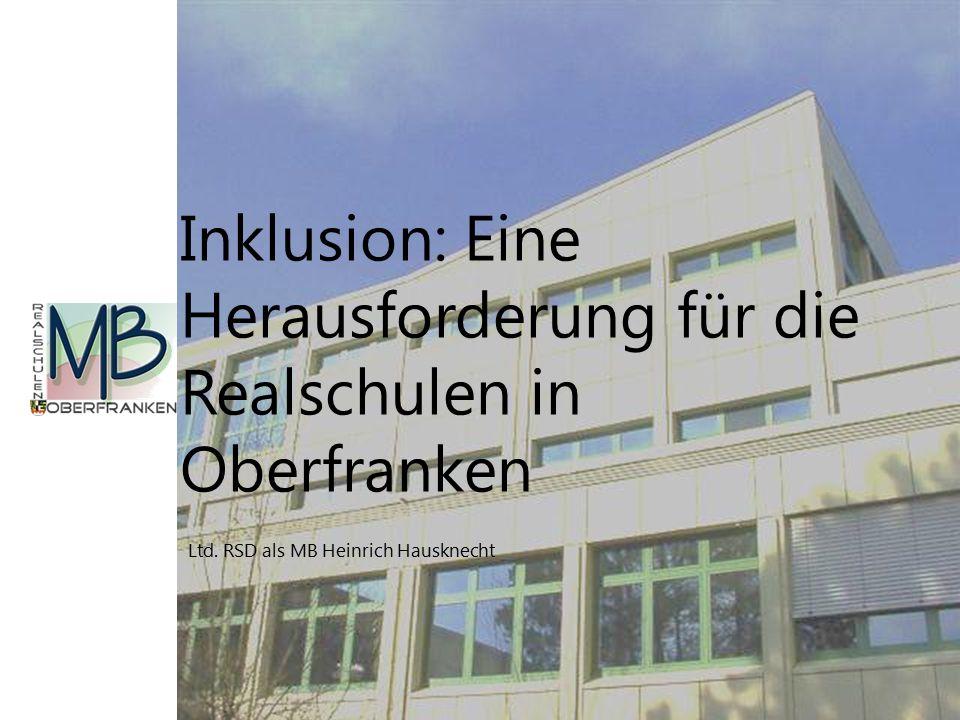 Ltd. RSD als MB Heinrich Hausknecht Inklusion: Eine Herausforderung für die Realschulen in Oberfranken