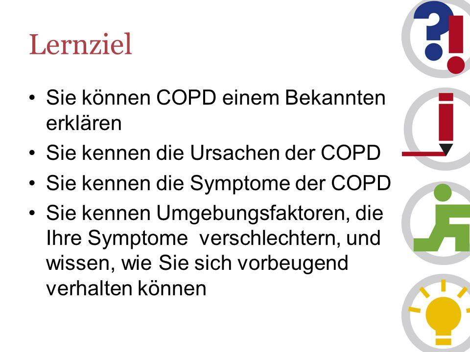 Lernziel Sie können COPD einem Bekannten erklären Sie kennen die Ursachen der COPD Sie kennen die Symptome der COPD Sie kennen Umgebungsfaktoren, die Ihre Symptome verschlechtern, und wissen, wie Sie sich vorbeugend verhalten können