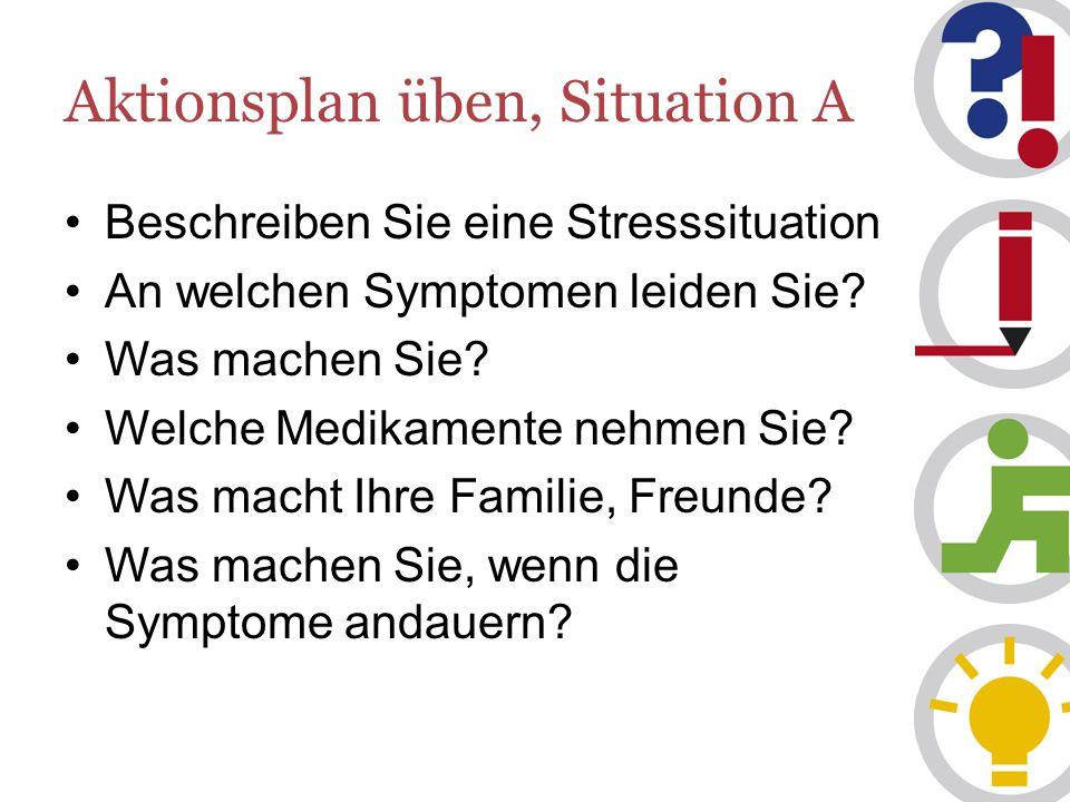 Aktionsplan üben, Situation A Beschreiben Sie eine Stresssituation An welchen Symptomen leiden Sie.