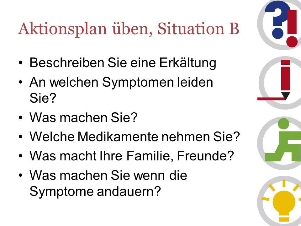 Aktionsplan üben, Situation B Beschreiben Sie eine Erkältung An welchen Symptomen leiden Sie.