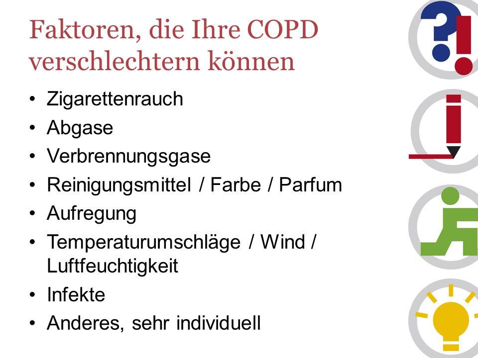 Faktoren, die Ihre COPD verschlechtern können Zigarettenrauch Abgase Verbrennungsgase Reinigungsmittel / Farbe / Parfum Aufregung Temperaturumschläge / Wind / Luftfeuchtigkeit Infekte Anderes, sehr individuell