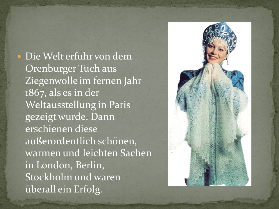 Die Welt erfuhr von dem Orenburger Tuch aus Ziegenwolle im fernen Jahr 1867, als es in der Weltausstellung in Paris gezeigt wurde.
