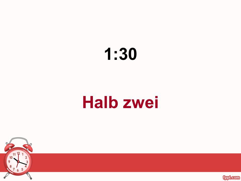 1:30 Halb zwei