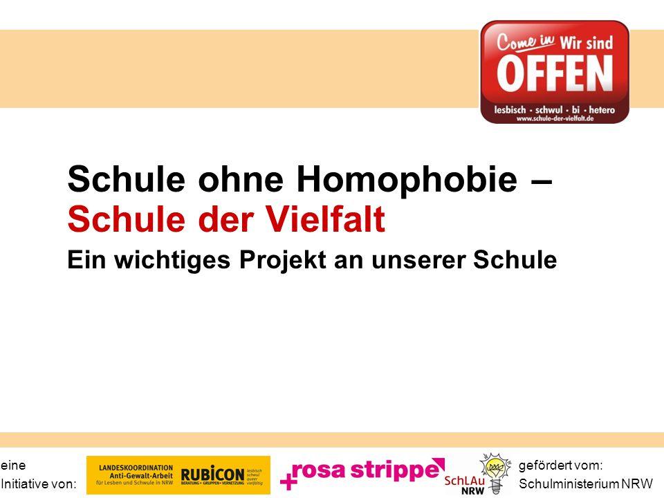 eine gefördert vom: Initiative von: Schulministerium NRW Schule ohne Homophobie – Schule der Vielfalt Ein wichtiges Projekt an unserer Schule