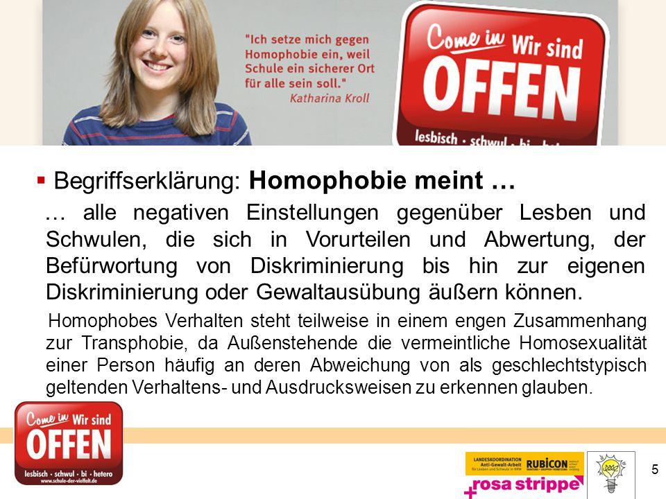 5  Begriffserklärung: Homophobie meint … … alle negativen Einstellungen gegenüber Lesben und Schwulen, die sich in Vorurteilen und Abwertung, der Bef