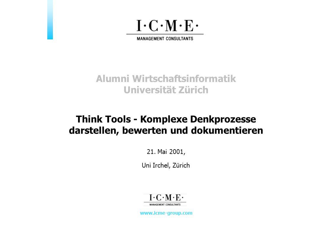 www.icme-group.com 21. Mai 2001, Uni Irchel, Zürich Think Tools - Komplexe Denkprozesse darstellen, bewerten und dokumentieren Alumni Wirtschaftsinfor
