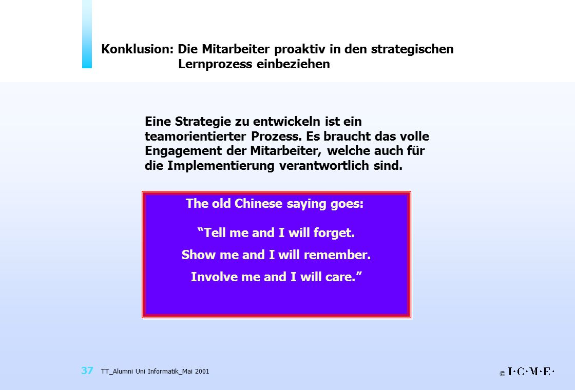 © TT_Alumni Uni Informatik_Mai 2001 37 Konklusion: Die Mitarbeiter proaktiv in den strategischen Lernprozess einbeziehen Eine Strategie zu entwickeln ist ein teamorientierter Prozess.