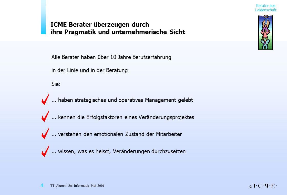 © TT_Alumni Uni Informatik_Mai 2001 4 ICME Berater überzeugen durch ihre Pragmatik und unternehmerische Sicht Alle Berater haben über 10 Jahre Berufse