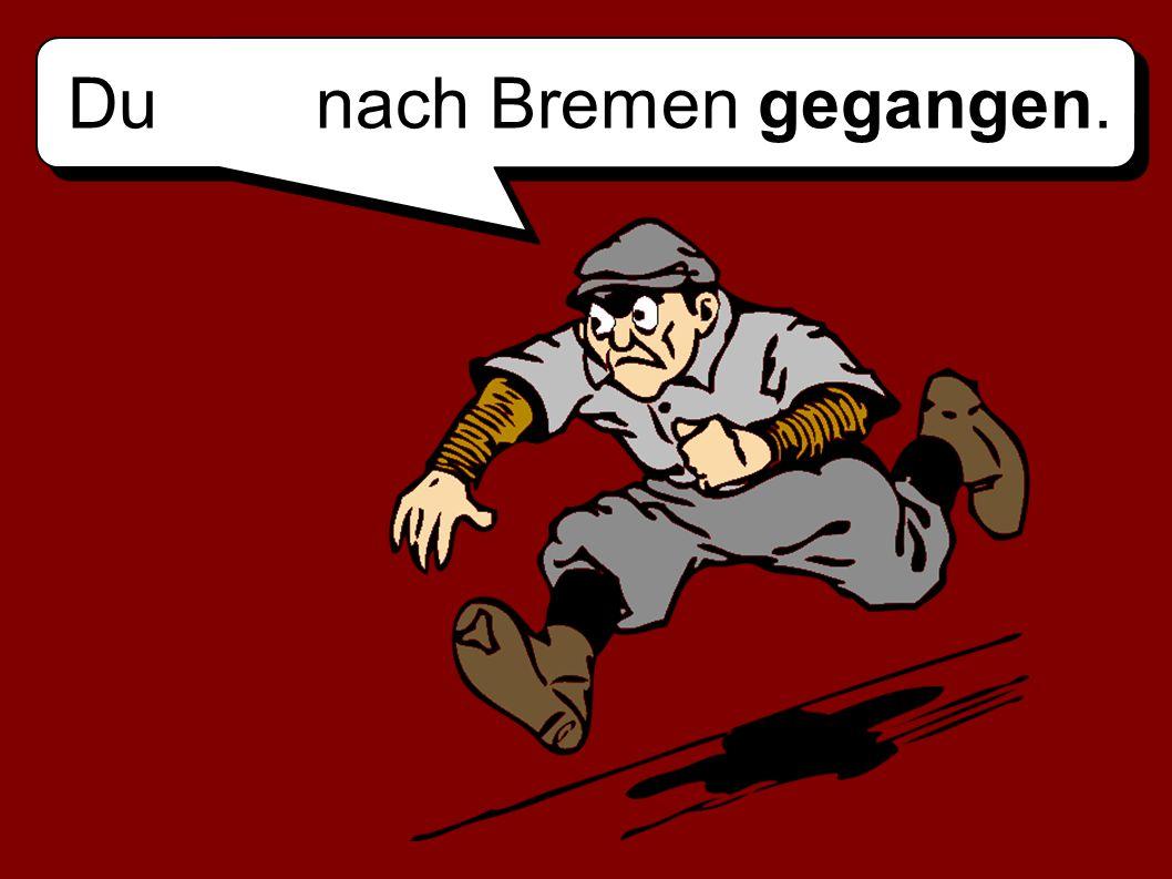 Du nach Bremen gegangen.