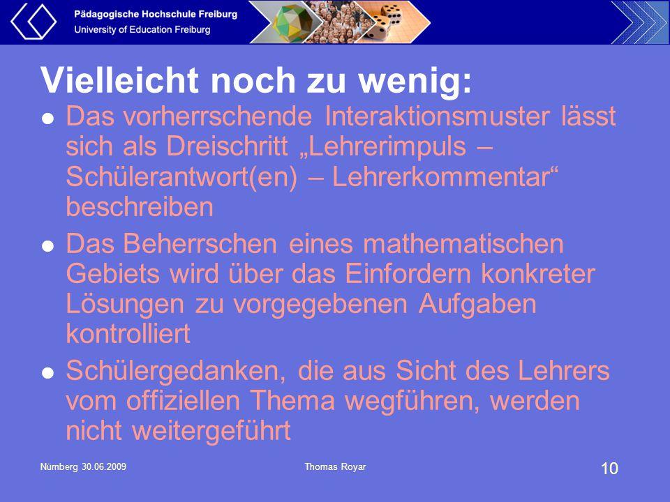 """10 Nürnberg 30.06.2009Thomas Royar Vielleicht noch zu wenig: Das vorherrschende Interaktionsmuster lässt sich als Dreischritt """"Lehrerimpuls – Schülera"""