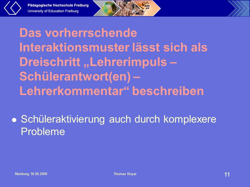 """11 Nürnberg 30.06.2009Thomas Royar Das vorherrschende Interaktionsmuster lässt sich als Dreischritt """"Lehrerimpuls – Schülerantwort(en) – Lehrerkomment"""