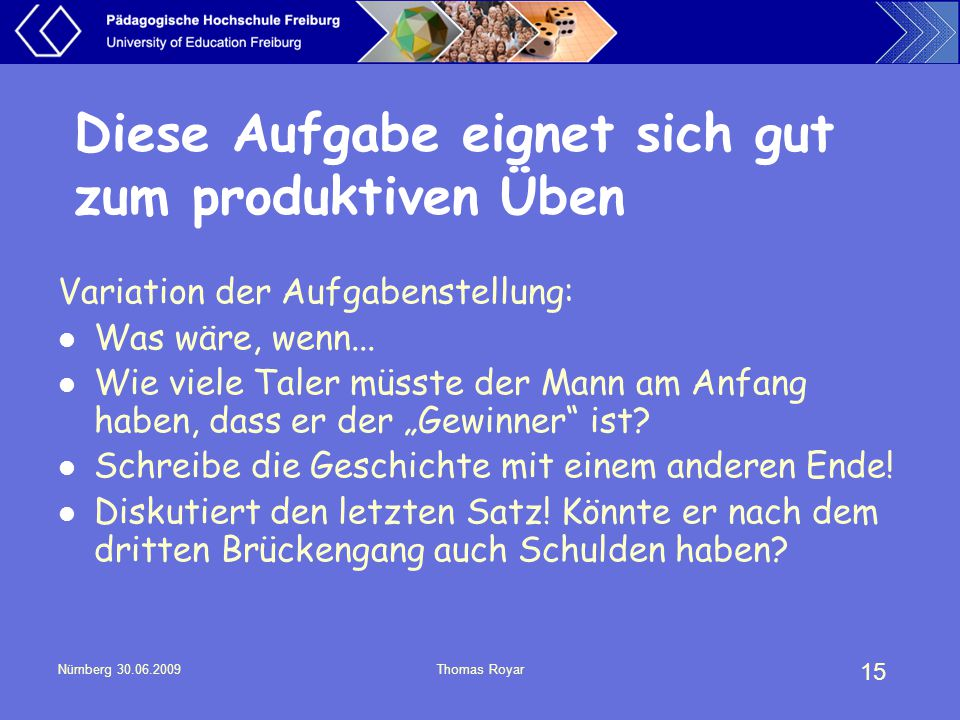 15 Nürnberg 30.06.2009Thomas Royar Diese Aufgabe eignet sich gut zum produktiven Üben Variation der Aufgabenstellung: Was wäre, wenn... Wie viele Tale