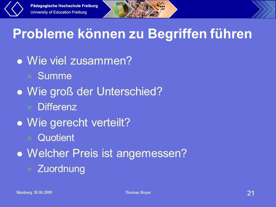 21 Nürnberg 30.06.2009Thomas Royar Probleme können zu Begriffen führen Wie viel zusammen? Summe Wie groß der Unterschied? Differenz Wie gerecht vertei