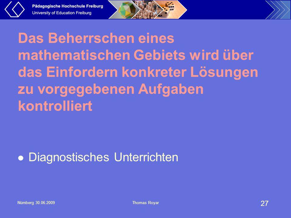 27 Nürnberg 30.06.2009Thomas Royar Das Beherrschen eines mathematischen Gebiets wird über das Einfordern konkreter Lösungen zu vorgegebenen Aufgaben k
