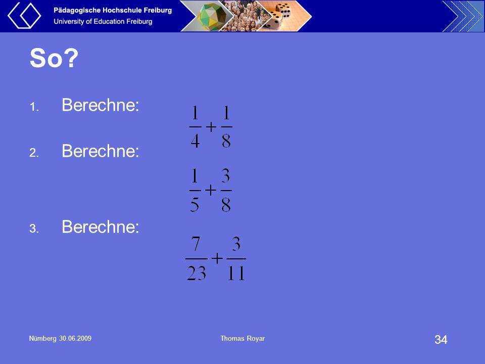 34 Nürnberg 30.06.2009Thomas Royar So? 1. Berechne: 2. Berechne: 3. Berechne: