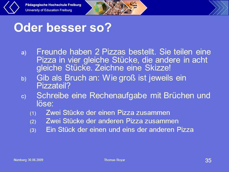 35 Nürnberg 30.06.2009Thomas Royar Oder besser so? a) Freunde haben 2 Pizzas bestellt. Sie teilen eine Pizza in vier gleiche Stücke, die andere in ach