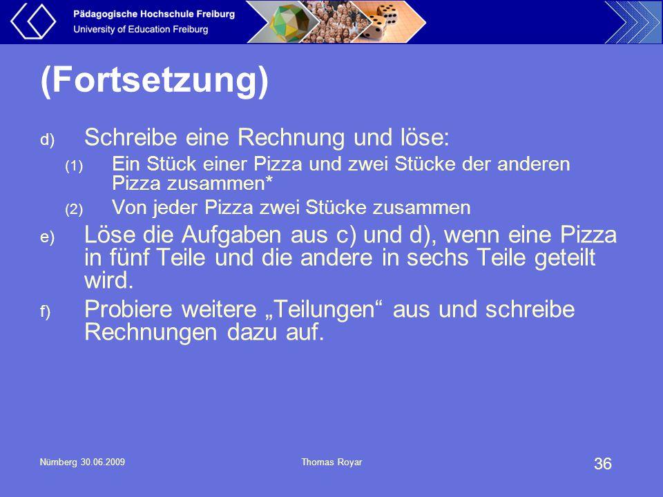36 Nürnberg 30.06.2009Thomas Royar (Fortsetzung) d) Schreibe eine Rechnung und löse: (1) Ein Stück einer Pizza und zwei Stücke der anderen Pizza zusam