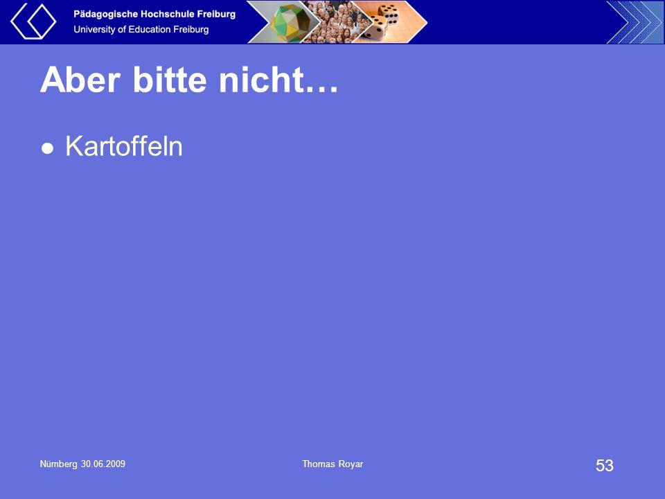 53 Nürnberg 30.06.2009Thomas Royar Aber bitte nicht… Kartoffeln
