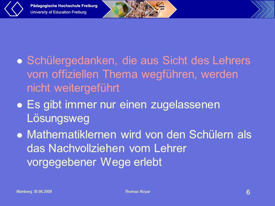 """7 Nürnberg 30.06.2009Thomas Royar Im wesentlichen werden nur die Ergebnisse des Denkens mitgeteilt und für die anderen Unterrichtsteilnehmer """"veröffentlicht Die im Unterricht gestellten mathematischen Aufgaben und Probleme sind eindeutig und nur auf eine Weise lösbar"""