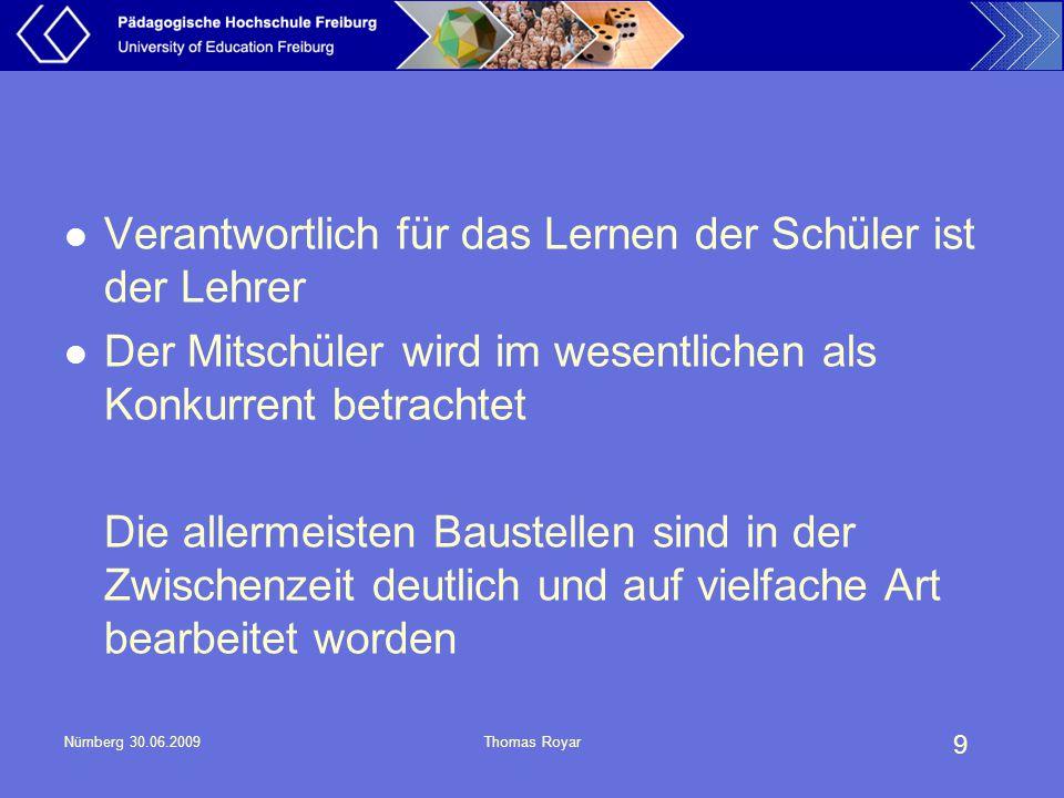 9 Nürnberg 30.06.2009Thomas Royar Verantwortlich für das Lernen der Schüler ist der Lehrer Der Mitschüler wird im wesentlichen als Konkurrent betracht