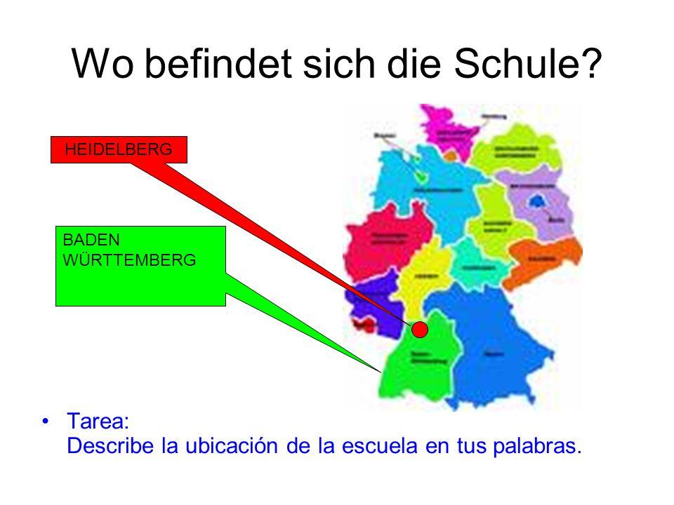 Wo befindet sich die Schule? Tarea: Describe la ubicación de la escuela en tus palabras. HEIDELBERG BADEN WÜRTTEMBERG