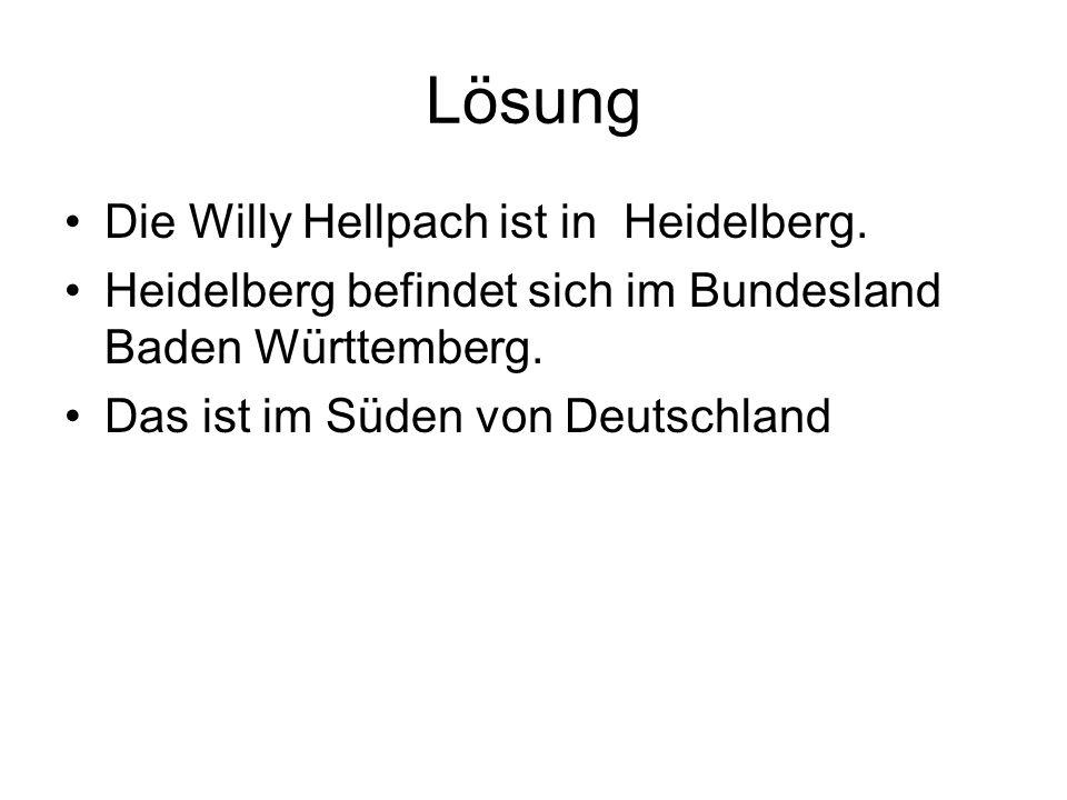 Lösung Die Willy Hellpach ist in Heidelberg. Heidelberg befindet sich im Bundesland Baden Württemberg. Das ist im Süden von Deutschland