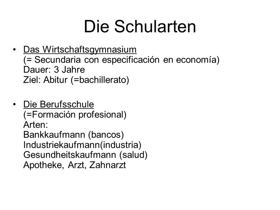 Die Schularten Das Wirtschaftsgymnasium (= Secundaria con especificación en economía) Dauer: 3 Jahre Ziel: Abitur (=bachillerato) Die Berufsschule (=F
