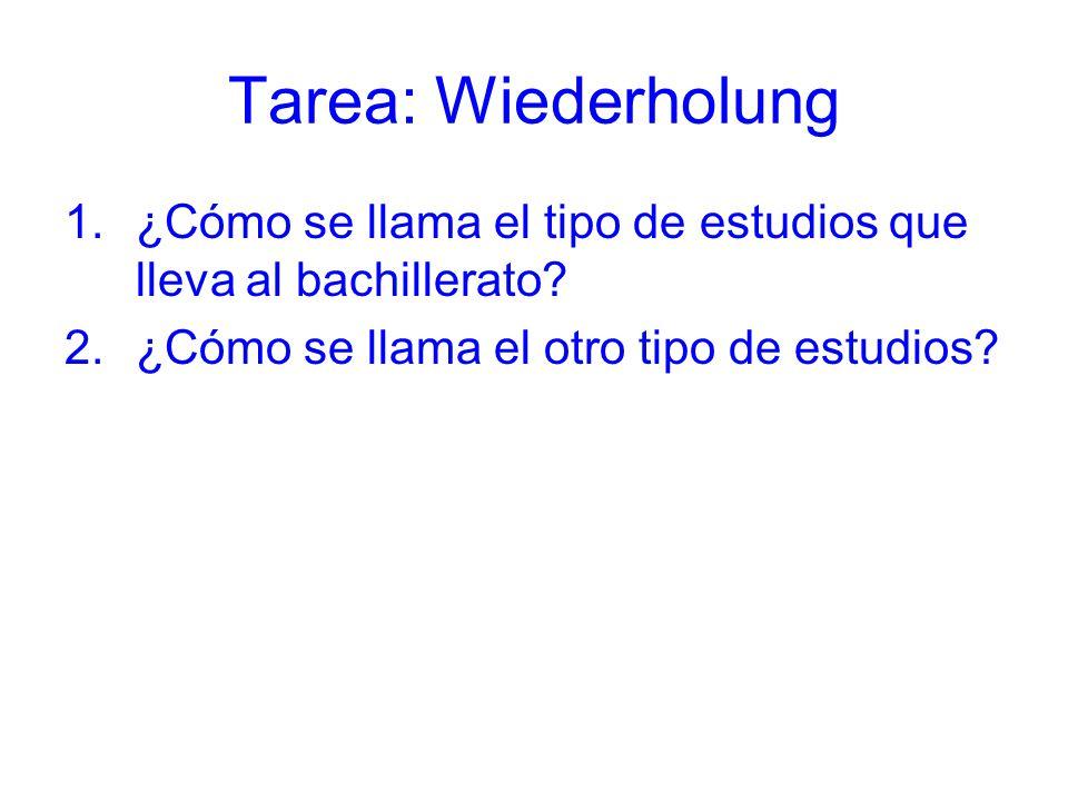Tarea: Wiederholung 1.¿Cómo se llama el tipo de estudios que lleva al bachillerato? 2.¿Cómo se llama el otro tipo de estudios?