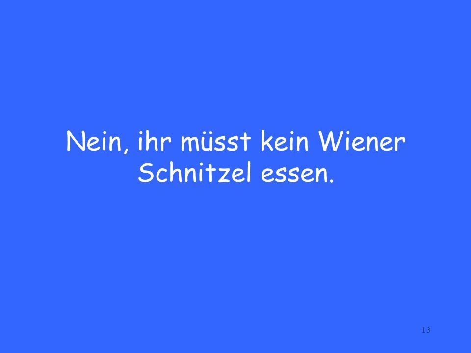 13 Nein, ihr müsst kein Wiener Schnitzel essen.
