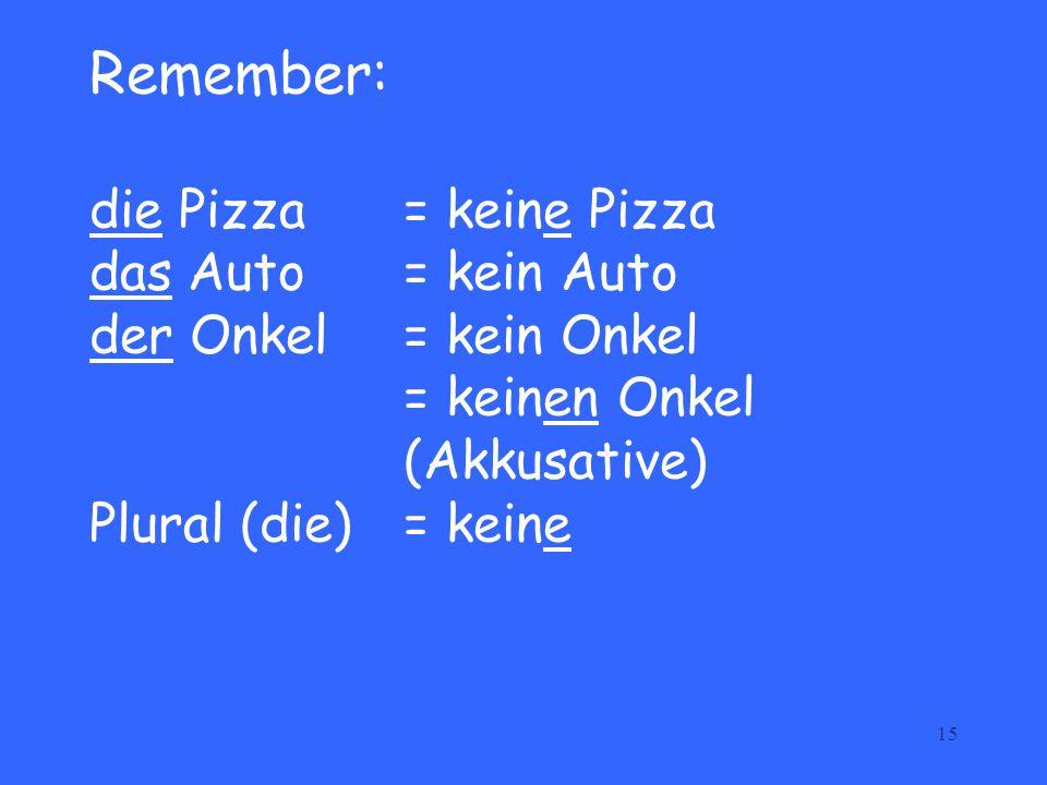 15 Remember: die Pizza = keine Pizza das Auto = kein Auto der Onkel = kein Onkel = keinen Onkel (Akkusative) Plural (die)= keine