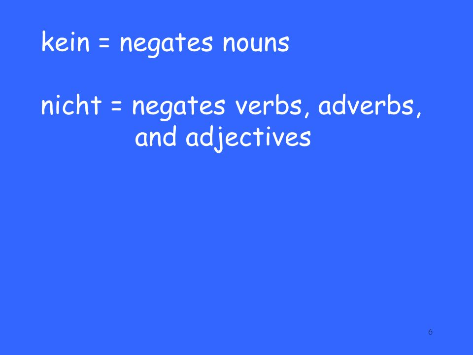 6 kein = negates nouns nicht = negates verbs, adverbs, and adjectives
